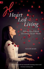 Heart Led Living : When Hard Work Becomes Heart Work - Sue Dumais