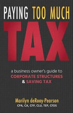 Paying Too Much Tax : A Business Owner's Guide to Corporate Structures and Saving Tax - Marilyn Derooy-Pearson