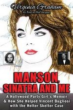 Manson, Sinatra and Me : A Hollywood Party Girl's Memoir and How She Helped Vincent Bugliosi with the Helter Skelter Case - Virginia Graham