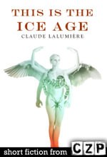 This Is the Ice Age : Short Story - Claude Lalumiere