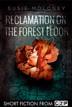 Reclamation on the Forest Floor : Short Story - Susie Moloney
