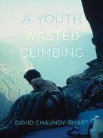 A Youth Wasted Climbing - David Chaundy-Smart