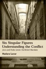Six Singular Figures : Understanding the Conflict: Jews and Arabs Under the British Mandate - Hadara Lazar
