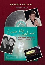 Come Fly with Me : The Making of Michael Buble, a Memoir - Beverly Delich