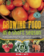 Growing Food in a Short Season : Sustainable, Organic Cold-Climate Gardening - Melanie J. Watts