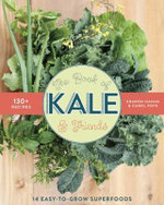 The Book of Kale and Friends : 14 Easy-To-Grow Superfoods with 130+ Recipes - Sharon Hanna