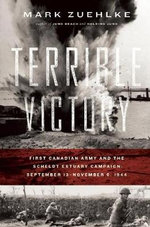 Terrible Victory : First Canadian Army and the Scheldt Estuary Campaign: September 13 - November 6, 1944 - Mark Zuehlke