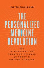 The Personalized Medicine Revolution : How Diagnosing and Treating Disease Are About to Change Forever - Pieter Cullis