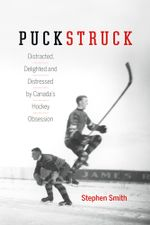 Puckstruck : Distracted, Delighted and Distressed by Canada's Hockey Obsession - Stephen Smith