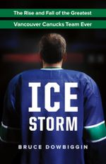 Ice Storm : The Rise and Fall of the Greatest Vancouver Canucks Team Ever - Bruce Dowbiggin