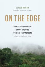 On the Edge : The State and Fate of the World's Tropical Rainforests - Claude Martin