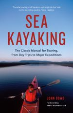 Sea Kayaking : The Classic Manual for Touring, from Day Trips to Major Expeditions - John Dowd