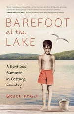 Barefoot at the Lake : A Boyhood Summer in Cottage Country - Bruce Fogel