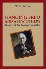 Hanging Fred and a Few Others : Painters of the Eastern Townships - Nick Fonda