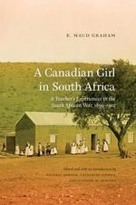 A Canadian Girl in South Africa : A Teacher's Experiences in the South African War, 1899-1902 - Maud E. Graham