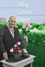 Why Grow Here : Essays on Edmonton's Gardening History - Kathryn Chase Merrett