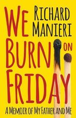 We Burn on Friday : A Memoir of My Father and Me - Richard Manieri