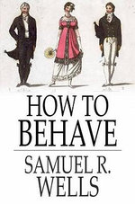 How to Behave : A Pocket Manual of Etiquette and Correct Personal Habits - Samuel R. Wells