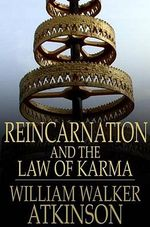 Reincarnation and the Law of Karma : The Old-New World-Doctrine of Rebirth, and Spiritual Cause and Effect - William Walker Atkinson
