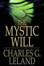 The Mystic Will : A Method of Developing and Strengthening the Faculties of the Mind, through the Awakened Will, by a Simple, Scientific Process Possib - Charles G. Leland