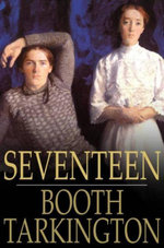 Seventeen : A Tale of Youth and Summer Time and the Baxter Family, Especially William - Booth Tarkington