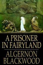 A Prisoner in Fairyland - Algernon Blackwood
