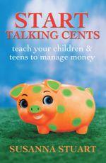 Start Talking Cents : Teach Your Children & Teens to Manage Money - Susanna Stuart