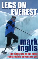 Legs On Everest : The Full Story of His Most Remarkable Adventure Yet - Mark Inglis