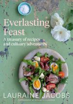 Everlasting Feast : A Treasury of Recipes and Culinary Adventures - Lauraine Jacobs