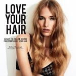 Love Your Hair : 24 Easy-to-follow Recipes for Effortlessly Sexy Hair - Richard Kavanagh