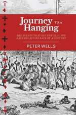 Journey to a Hanging : The Events That Set New Zealand Race Relations Back by a Century - Peter Wells