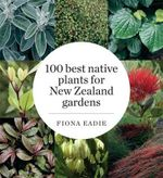 100 Best Native Plants for New Zealand Gardens - Fiona M. Eadie