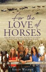 For the Love of Horses : The Wilson Sisters' Inspiring Journey to Save New Zealand's Wild Horses - Kelly Wilson