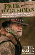 Pete the Bushman : Hunting Tales and Back-Country Lessons from a Wild West-Coaster - Peter Salter