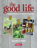 The Good Life : Four Glorious Seasons In My Country Garden - Sarah O'Neil