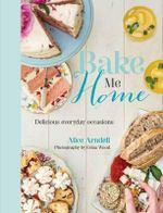 Bake Me Home : Delicious Everyday Occasions - Alice Arndell