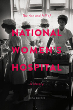 The Rise and Fall of National Womens Hospital : A History - Linda Bryder