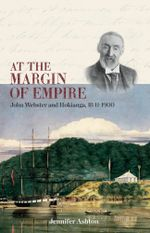 At the Margin of Empire : John Webster and Hokianga, 18411900 - Jennifer Ashton