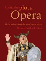 Losing the Plot in Opera : Myths and Secrets of the World's Great Operas - Brian Castles-Onion