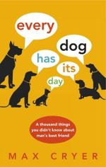 Every Dog Has Its Day : A Thousand Things You Didn't Know About Man's Best Friend - Max Cryer