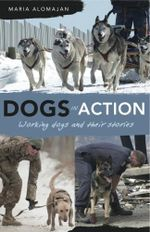 Dogs in Action : Working Dogs and Their Stories - Maria Alomajan