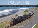Stop the Train! I Want to Get On : Rediscovering New Zealand Railway Journeys - Graham Hutchins