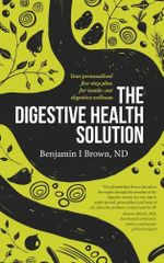 The Digestive Health Solution : Your Personalized Five-Step Plan for Inside-Out Digestive Wellness - Benjamin I. Brown