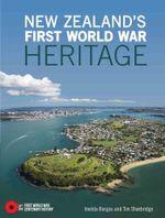 New Zealand's First World War Heritage : First World War Centenary History series - Tim Shoebridge