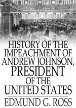 History of the Impeachment of Andrew Johnson, President of The United States : By The House Of Representatives and His Trial by The Senate for High Cri - Edmund G. Ross