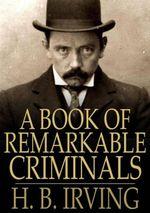 A Book of Remarkable Criminals - H. B. Irving