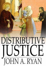 Distributive Justice : The Right and Wrong of Our Present Distribution of Wealth - John A. Ryan