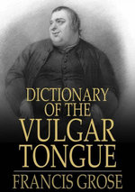 Dictionary of the Vulgar Tongue : Buckish Slang, University Wit, and Pickpocket Eloquence - Francis Grose
