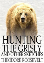 Hunting the Grisly : And Other Sketches - Theodore Roosevelt