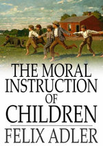 The Moral Instruction of Children - Felix Adler